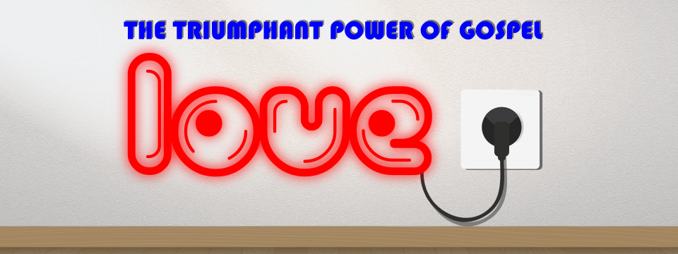 The Triumphant Power of Gospel Love